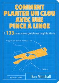 Comment planter un clou avec une pince à linge : et 133 autres astuces géniales qui simplifient la vie