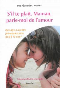S'il te plaît, maman, parle-moi de l'amour : que dire à ma fille pré-adolescente de 9 à 13 ans ? : éducation affective et sexuelle