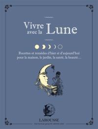 Vivre avec la Lune : recettes et remèdes d'hier et d'aujourd'hui pour la maison, le jardin, la santé, la beauté...
