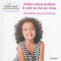 Aider votre enfant à voir la vie en rose : 35 activités pour les 3-10 ans