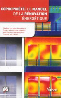 Copropriété : le manuel de la rénovation énergétique : réaliser son bilan énergétique, choisir les solutions adaptées, mobiliser les copropriétaires, financer les travaux...