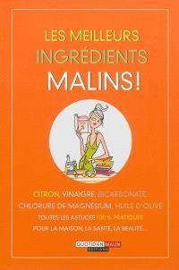 Les meilleurs ingrédients malins ! : citron, vinaigre, bicarbonate, chlorure de magnésium, huile d'olive : toutes les astuces 100 % pratiques pour la maison, la santé, la beauté...