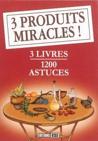 3 produits miracles ! : 3 livres : 1.200 astuces