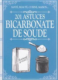Bicarbonate de soude : 201 astuces : santé, beauté, cuisine, maison...