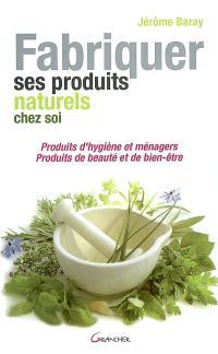 Fabriquer ses produits naturels chez soi : produits d'hygiène et ménagers, produits de beauté et de bien-être