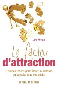 Le facteur d'attraction  : 5 étapes faciles pour attirer la richesse ou combler tous vos désirs