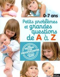 0-7 ans, petits problèmes et grandes questions de A à Z : les réponses d'un pédopsychiatre