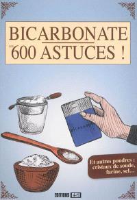 Bicarbonate, les 600 astuces ! : et autres poudres : cristaux de soude, farine, sel...