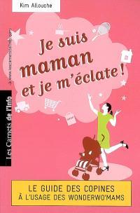 Je suis maman et je m'éclate ! : le guide des copines à l'usage des wonderwo'mams