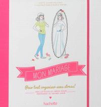 Mon mariage : pour tout organiser sans stress ! : des astuces et idées pour préparer le grand jour