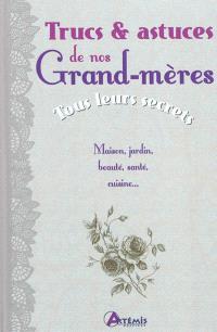 Trucs & astuces de nos grand-mères : tous leurs secrets : maison, jardin, beauté, santé, cuisine...