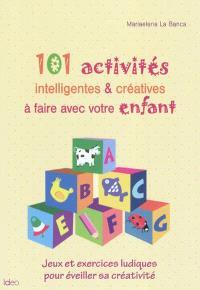101 activités intelligentes & créatives à faire avec votre enfant : jeux et exercices ludiques pour éveiller sa créativité
