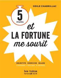 5 étapes et la fortune me sourit : objectifs, exercices, bilans : j'apprends, j'applique, je maîtrise