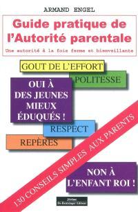 Guide pratique de l'autorité parentale : une autorité à la fois ferme et bienveillante : 130 conseils simples pour mieux exercer votre difficile métier de parents
