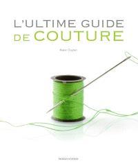 L'ultime guide de couture  : un ouvrage de référence complet doublé du pas à pas technique
