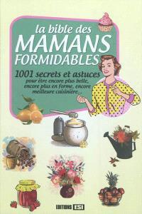 La bible des mamans formidables : 1.001 secrets et astuces : pour être encore plus belle, encore plus en forme, encore meilleure cuisinière...