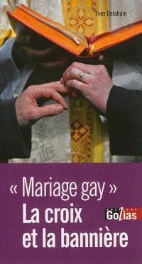 La croix et la bannière : contre-argumentaire d'un athée laïque défenseur des valeurs de la République face au réquisitoire des hérauts de l'intégrisme qui condamnent l'ouverture du mariage aux homosexuels et l'homoparentalité