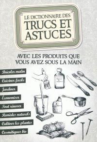 Le dictionnaire des trucs et astuces : avec les produits que vous avez sous la main : bricoler malin, cuisiner facile, jardiner, économiser, tout rénover, remèdes naturels, cultiver les plantes, cosmétiques bio