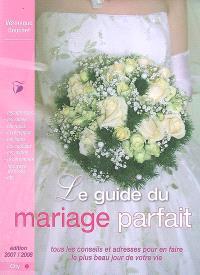 Le guide du mariage parfait : tous les conseils et adresses pour en faire le plus beau jour de votre vie