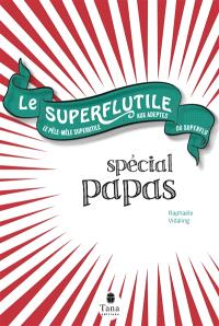 Le superflutile : spécial papas : le pêle-mêle superutile aux adeptes du superflu