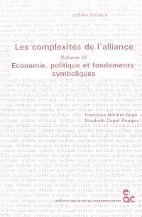 Les complexités de l'alliance. Volume 4, Economie, politique et fondements symboliques