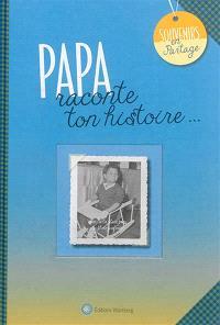 Papa : raconte ton histoire...