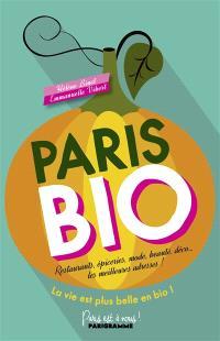 Paris bio : restaurants, épiceries, mode, beauté, déco... les meilleures adresses ! : la vie est plus belle en bio !