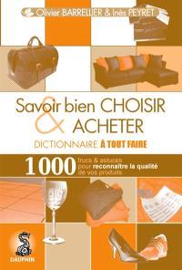 Savoir bien choisir & acheter : dictionnaire à tout faire : 1.000 trucs & astuces pour reconnaître la qualité de vos produits