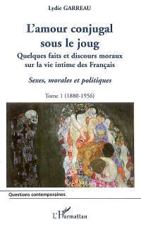 Sexes, morales et politiques. Volume 1, L'amour conjugal sous le joug : quelques faits et discours moraux sur la vie intime des Français, 1880-1956