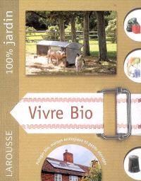 Vivre bio : le guide indispensable pour vivre en autonomie et en symbiose avec la nature, produire son énergie et sa nourriture biologique