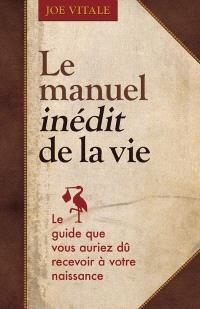 Le manuel inédit de la vie  : le guide que vous auriez dû recevoir à votre naissance