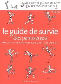 Le guide de survie des paresseuses : santé, beauté, psycho, boulot, cuisine, bricolage, vacances...