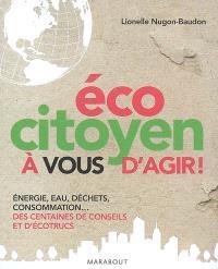 Ecocitoyen : à vous d'agir ! : énergie, eau, déchets, consommation... des centaines de conseils et d'écotrucs