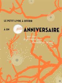 Le petit livre à offrir à un anniversaire : pour fêter le premier jour du reste de ta vie