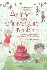Animer un anniversaire d'enfant : 1.001 idées, conseils et jeux pour réussir une fête inoubliable
