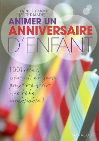 Animer un anniversaire d'enfant : 1.001 idées, conseils et jeux pour réussir une fête inoubliable !