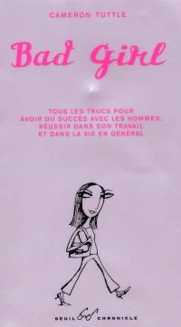 Bad girl : tous les trucs pour avoir du succès avec les hommes, réussir dans son travail et dans la vie en général