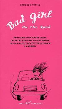 Bad girl on the road : petit guide pour toutes celles qui en ont ras-le-bol de leur patron, de leurs jules et de cette vie de dingue en général
