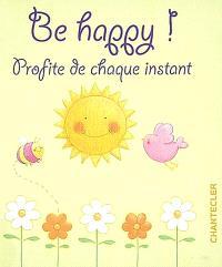 Be happy ! : profite de chaque instant