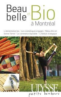 Beau, belle et bio à Montréal  : l' alimentation bio, les cosmétiques engagés, mieux-être et bonne forme, le commerce équitable, l'habitat écologique