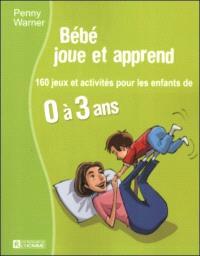 Bébé joue et apprend  : 160 jeux et activités pour les enfants de 0 à 3 ans