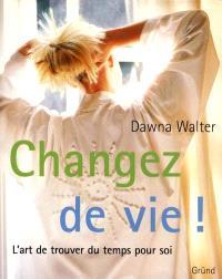 Changez de vie ! : l'art de trouver du temps pour soi
