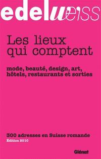 Edelweiss, les lieux qui comptent : mode, beauté, design, art, hôtels, restaurants et sorties : 300 adresses en Suisse romande