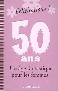 Félicitations ! 50 ans, un âge fantastique pour les femmes !