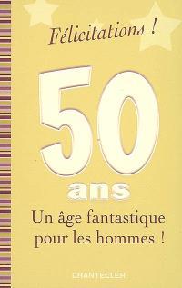 Félicitations ! 50 ans, un âge fantastique pour les hommes !