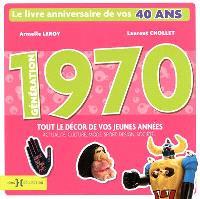 Génération 1970 : le livre anniversaire de vos 40 ans : tout le décor de vos jeunes années, actualité, culture, mode, sport, design, société