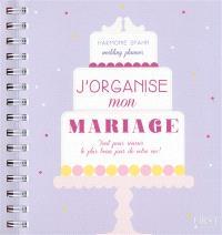 J'organise mon mariage : tout pour réussir le plus beau jour de votre vie !