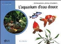 L'aquarium d'eau douce  : aménagement, plantes et poissons