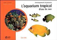 L'aquarium tropical d'eau de mer  : aménagement et poissons