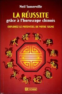 La réussite grâce à l'horoscope chinois  : explorez le potentiel de votre signe